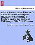 A Short Answer to Mr. Freeman's Strictures in the Fortnightly Review, on the History of England During the Early and Middle Ages. by C. H. Pearson.