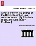 A Residence on the Shores of the Baltic. Described in a Series of Letters. [By Elizabeth Rigby, Afterwards Lady Eastlake.] Volume I