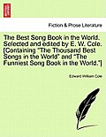 The Best Song Book in the World. Selected and Edited by E. W. Cole. [Containing the Thousand Best Songs in the World and the Funniest Song Book in the