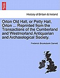 Orton Old Hall, or Petty Hall, Orton ... Reprinted from the Transactions of the Cumberland and Westmorland Antiquarian and Archaeological Society.