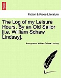The Log of My Leisure Hours. by an Old Sailor [I.E. William Schaw Lindsay], Vol. I
