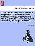 Collectanea. Geographica, Historica, Biographica, ... Et Miscellanea de Hackney. [With Cuttings from the Mirror of Literature, Amusement, and Instruct