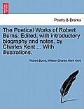 The Poetical Works of Robert Burns. Edited, with Introductory Biography and Notes, by Charles Kent ... with Illustrations.