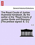 The Royal Courts of Justice. Illustrated Handbook. by the Author of the Royal Courts of Justice Guide and Directory. [The Preface Signed: E. D.]