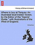 Where to Buy at Torquay. an Illustrated Local Trades' Review, by the Editor of the Agents' Guide, with Illustrations of the West of England.