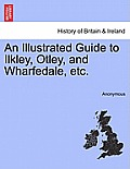 An Illustrated Guide to Ilkley, Otley, and Wharfedale, Etc.