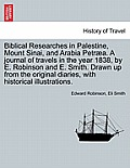 Biblical Researches in Palestine, Mount Sinai, and Arabia Petraea. a Journal of Travels in the Year 1838, by E. Robinson and E. Smith. Drawn Up from t
