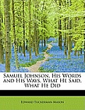 Samuel Johnson, His Words and His Ways, What He Said, What He Did