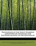 Proceedings of the Select Standing Committee on Privileges and Elections Relative to the Election of
