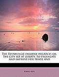 The Edinburgh Paradise Regain'd; Or, the City Set at Liberty, to Propagate and Improve Her Trade and