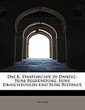 Das K. Staatsarchiv Zu Danzig: Seine Begrundung, Seine Einrichtungen Und Seine Bestande