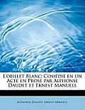 L'Oeillet Blanc; Com Die En Un Acte En Prose Par Alphonse Daudet Et Ernest Manuell