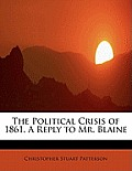 The Political Crisis of 1861. a Reply to Mr. Blaine