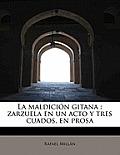 La Maldici N Gitana: Zarzuela En Un Acto y Tres Cuados, En Prosa