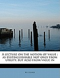 A Lecture on the Notion of Value: As Distinguishable Not Only from Utility, But Also from Value in