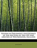 Reform in Parliament: Proceedings of the Electors of the City and Liberties of Westminster; Includin