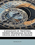 Catalogue of Trotting Horses Belonging to M.W. Oliver and E.W. Kittredge