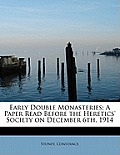 Early Double Monasteries; A Paper Read Before the Heretics' Society on December 6th, 1914
