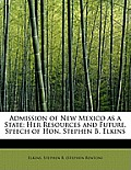 Admission of New Mexico as a State: Her Resources and Future, Speech of Hon. Stephen B. Elkins