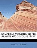 Kymber: A Monody. to Sir Armine Wodehouse, Bart
