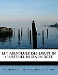 Ein Abenteuer Des Dauphin: Lustspiel in Einem Acte