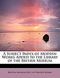 A Subject Index of Modern Works Added to the Library of the British Museum