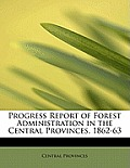 Progress Report of Forest Administration in the Central Provinces, 1862-63