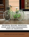 Biennial Report, Montana Game & Fish Commission, State Of Montana by Montana Fish And Game Commission