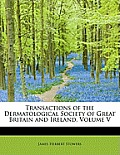 Transactions of the Dermatological Society of Great Britain and Ireland, Volume V