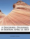 A Discourse, Delivered in Boston, April 13, 1815