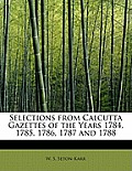 Selections from Calcutta Gazettes of the Years 1784, 1785, 1786, 1787 and 1788