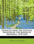 Extracts from the Council Register of the Burgh of Aberdeen, 1570-1625
