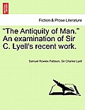 The Antiquity of Man. an Examination of Sir C. Lyell's Recent Work.