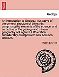 An Introduction to Geology, Illustrative of the General Structure of the Earth; Comprising the Elements of the Science, and an Outline of the Geology
