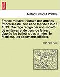 France Militaire. Histoire Des Armees Francaises de Terre Et de Mer de 1792 a 1833. Ouvrage Redige Par Une Societe de Militaires Et de Gens de Lettres