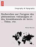 Recherches Sur L'Origine Des Phe Nome Nes Volcaniques Et Des Tremblements de Terre. ... the Se, Etc.