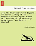 Joan the Maid: Deliverer of England and France. a Story of the Fifteenth Century. by the Author of Chronicles of the Scho Nberg-Cott