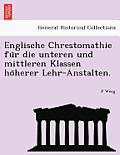 Englische Chrestomathie Fu R Die Unteren Und Mittleren Klassen Ho Herer Lehr-Anstalten.