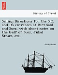 Sailing Directions for the S.C. and Its Entrances at Port Sai D and Suez, with Short Notes on the Gulf of Suez, Jubal Strait, Etc.