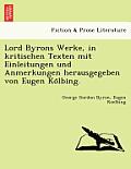 Lord Byrons Werke, in Kritischen Texten Mit Einleitungen Und Anmerkungen Herausgegeben Von Eugen Ko Lbing.