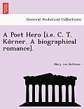 A Poet Hero [I.E. C. T. Ko Rner. a Biographical Romance].