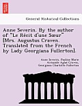 Anne Severin. by the Author of Le Re Cit D'Une S Ur [Mrs. Augustus Craven. Translated from the French by Lady Georgiana Fullerton].