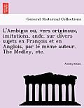 L'Ambigu; Ou, Vers Originaux, Imitations, Andc. Sur Divers Sujets En Franc OIS Et En Anglois, Par Le Me Me Auteur. the Medley, Etc.