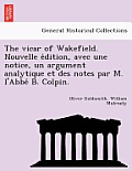 The Vicar of Wakefield. Nouvelle E Dition, Avec Une Notice, Un Argument Analytique Et Des Notes Par M. L'Abbe B. Colpin.