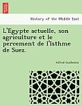 L'e Gypte Actuelle, Son Agriculture Et Le Percement de L'Isthme de Suez.