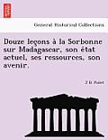 Douze Lec Ons a la Sorbonne Sur Madagascar, Son E Tat Actuel, Ses Ressources, Son Avenir.