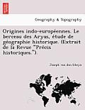 Origines Indo-Europe Ennes. Le Berceau Des Aryas, E Tude de GE Ographie Historique. (Extrait de La Revue Pre Cis Historiques.).