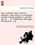 Cose Notabili Della Citta Di Bologna, Ossia Storia Cronologica de'Suoi Stabili Pubblici E Privati Per G. ... G. Pubblicata Dal Figlio Ferdinando, Etc.