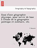 Essai D'Une GE Ographie Physique, Pour Servir de Base A L'e Tude de La GE Ographie Politique Et Militaire, Etc.