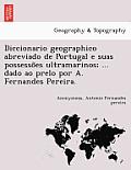 Diccionario Geographico Abreviado de Portugal E Suas Possesso Es Ultramarinos; ... Dado Ao Prelo Por A. Fernandes Pereira.